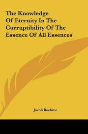 The Knowledge of Eternity in the Corruptibility of the Essenthe Knowledge of Eternity in the Corruptibility of the Essence of All Essences Ce of All Essences by Jacob Boehme