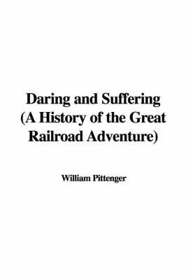 Daring and Suffering (a History of the Great Railroad Adventure) by Lieut William Pittenger