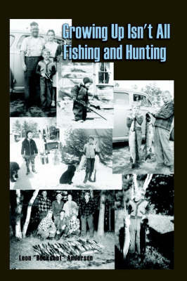 Growing Up Isn't All Fishing and Hunting by Leon Anderson