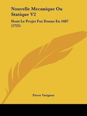 Nouvelle Mecanique Ou Statique V2: Dont Le Projet Fut Donne En 1687 (1725) by Pierre Varignon