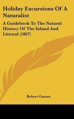 Holiday Excursions Of A Naturalist: A Guidebook To The Natural History Of The Inland And Littoral (1867) by Robert Garner
