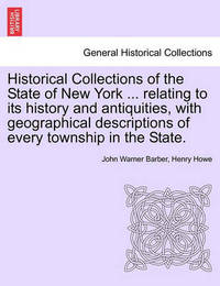 Historical Collections of the State of New York ... Relating to Its History and Antiquities, with Geographical Descriptions of Every Township in the State. by John Warner Barber