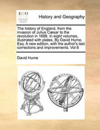 The History of England, from the Invasion of Julius Caesar to the Revolution in 1688. in Eight Volumes, Illustrated with Plates. by David Hume, Esq. a New Edition, with the Author's Last Corrections and Improvements. Vol 8 by David Hume