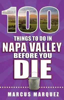 100 Things to Do in Napa Valley Before You Die by Marcus Marquez