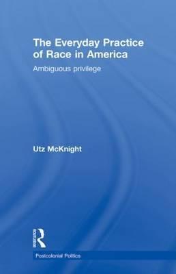 Everyday Practice of Race in America by Utz McKnight