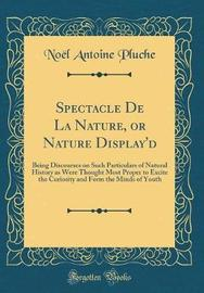 Spectacle de la Nature, or Nature Display'd by Noel Antoine Pluche