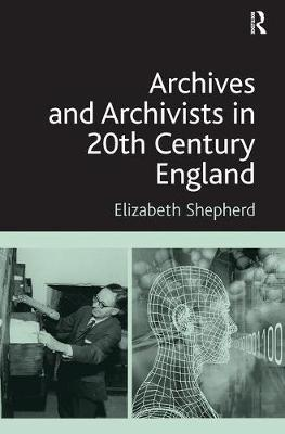 Archives and Archivists in 20th Century England by Elizabeth Shepherd image