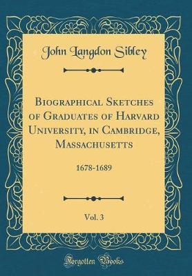 Biographical Sketches of Graduates of Harvard University, in Cambridge, Massachusetts, Vol. 3 by John Langdon Sibley
