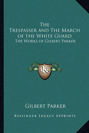 The Trespasser and the March of the White Guard: The Works of Gilbert Parker by Gilbert Parker