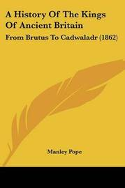 A History Of The Kings Of Ancient Britain: From Brutus To Cadwaladr (1862) by Manley Pope image