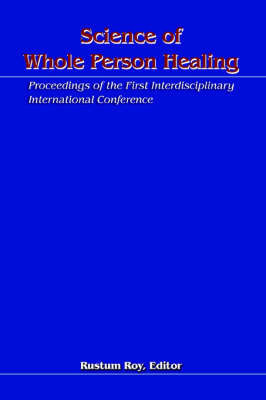 Science of Whole Person Healing: Proceedings of the First Interdisciplinary International Conference by Rustum Roy