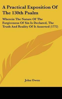 A Practical Exposition of the 130th Psalm: Wherein the Nature of the Forgiveness of Sin Is Declared, the Truth and Reality of It Asserted (1772) by John Owen