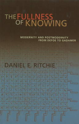 The Fullness of Knowing: Modernity and Postmodernity from Defoe to Gadamer by Daniel E. Ritchie