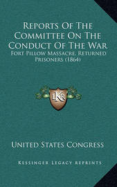 Reports of the Committee on the Conduct of the War: Fort Pillow Massacre, Returned Prisoners (1864) by United States Congress