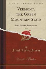 Vermont, the Green Mountain State, Vol. 1 by Frank Lester Greene