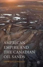 American Empire and the Canadian Oil Sands by George A Gonzalez