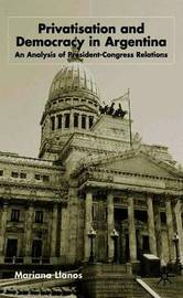Privatization and Democracy in Argentina by Mariana Llanos