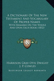 A Dictionary of the New Testament and Vocabulary of Proper Names: With Remarks on the Whole and Upon Each Book (1832) by Harrison Gray Otis Dwight