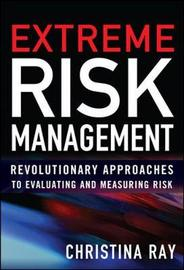 Extreme Risk Management: Revolutionary Approaches to Evaluating and Measuring Risk by Christina I Ray