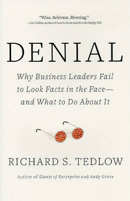 Denial: Why Business Leaders Fail to Look Facts in the Face---And What to Do about It by Richard S Tedlow