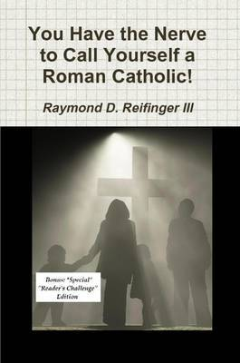 You Have the Nerve to Call Yourself a Roman Catholic! by Raymond D Reifinger