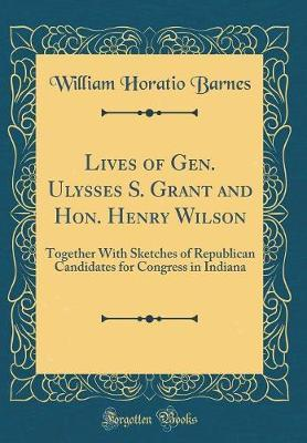 Lives of Gen. Ulysses S. Grant and Hon. Henry Wilson by William Horatio Barnes