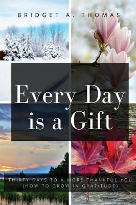 Every Day Is a Gift by Bridget a Thomas
