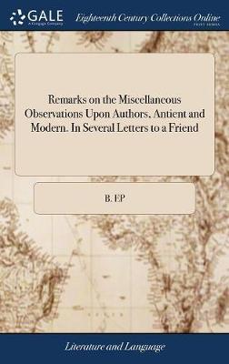 Remarks on the Miscellaneous Observations Upon Authors, Antient and Modern. in Several Letters to a Friend by B Ep