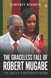 Graceless Fall of Robert Mugabe, The by Geoffrey Nyarota