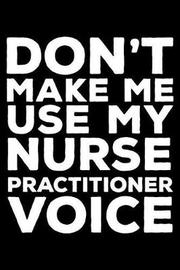 Don't Make Me Use My Nurse Practitioner Voice by Creative Juices Publishing
