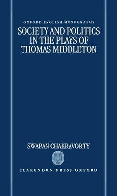 Society and Politics in the Plays of Thomas Middleton by Swapan Chakravorty image