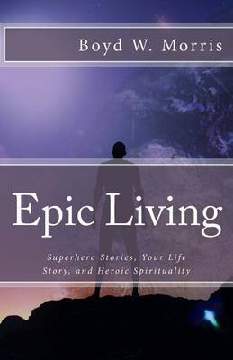 Epic Living: Superhero Stories, Your Life Story, and Heroic Spirituality by Boyd W Morris