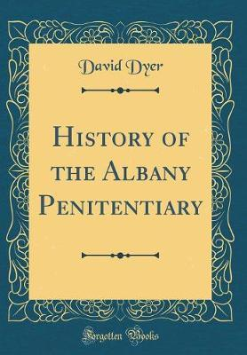 History of the Albany Penitentiary (Classic Reprint) by David Dyer image