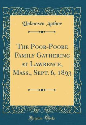 The Poor-Poore Family Gathering at Lawrence, Mass., Sept. 6, 1893 (Classic Reprint) by Unknown Author