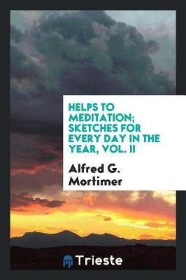 Helps to Meditation; Sketches for Every Day in the Year, Vol. II by Alfred G.Mortimer