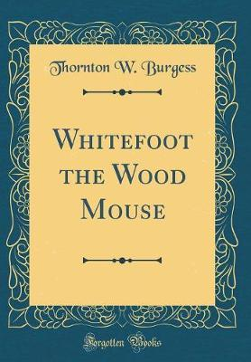 Whitefoot the Wood Mouse (Classic Reprint) by Thornton W.Burgess