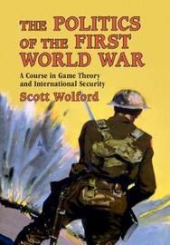 The Politics of the First World War by Scott Wolford