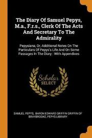 The Diary of Samuel Pepys, M.A., F.R.S., Clerk of the Acts and Secretary to the Admirality by Samuel Pepys