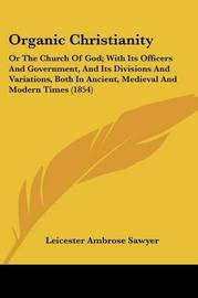Organic Christianity: Or The Church Of God; With Its Officers And Government, And Its Divisions And Variations, Both In Ancient, Medieval And Modern Times (1854) by Leicester Ambrose Sawyer