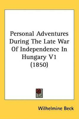 Personal Adventures During The Late War Of Independence In Hungary V1 (1850) by Wilhelmine Beck