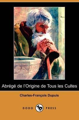 Abrege De L'Origine De Tous Les Cultes (Dodo Press) by Charles Francois Dupuis