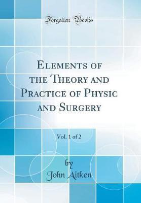 Elements of the Theory and Practice of Physic and Surgery, Vol. 1 of 2 (Classic Reprint) by John Aitken image