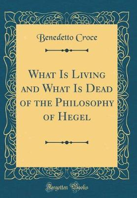 What Is Living and What Is Dead of the Philosophy of Hegel (Classic Reprint) by Benedetto Croce