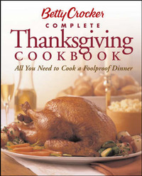 Betty Crocker Complete Thanksgiving Cookbook: All You Need to Cook a Foolproof Dinner by Betty Crocker
