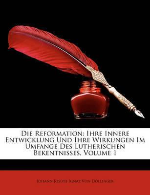 Die Reformation: Ihre Innere Entwicklung Und Ihre Wirkungen Im Umfange Des Lutherischen Bekentnisses, Volume 1 by Johann Joseph Ignaz Von Dllinger