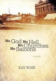 No God, No Hell, No Churches, No Saloons by Kay Rose
