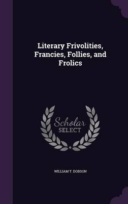 Literary Frivolities, Francies, Follies, and Frolics by William T Dobson image