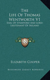 The Life of Thomas Wentworth V1: Earl of Strafford and Lord-Lieutenant of Ireland by Elizabeth Cooper