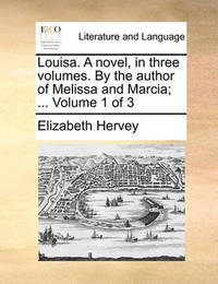 Louisa. a Novel, in Three Volumes. by the Author of Melissa and Marcia; ... Volume 1 of 3 by Elizabeth Hervey