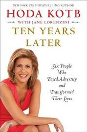 Ten Years Later: Six People Who Faced Adversity and Transformed Their Lives by Hoda Kotb